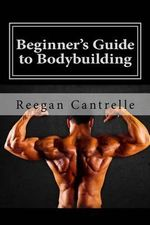 Beginner's Guide to Bodybuilding - Reegan Cantrelle