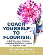 Coach Yourself to Flourish : A Self-Coaching Program Using Mind Body Interventions to Help You Thrive - Abby Carter M S