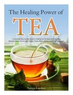 The Healing Power of Tea : A Complete Step by Step Guide to Making Tea the Quick and Easy Way: Become a Super Human with Herbal, Green, Black, Olong and White Tea Recipes - Tammy Lambert
