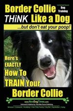 Border Collie Dog Training - Think Like a Dog, But Don't Eat Your Poop! : Here's Exactly How to Train Your Border Collie - MR Paul Allen Pearce