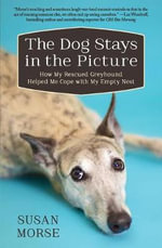 The Dog Stays in the Picture : Life Lessons from a Rescued Greyhound - Susan Morse
