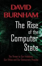 The Rise of the Computer State : The Threat to Our Freedoms, Our Ethics and Our Democratic Process - David Burnham