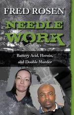 Needle Work : Battery Acid, Heroin, and Double Murder - Fred Rosen