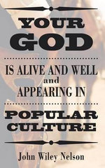 Your God Is Alive and Well and Appearing in Popular Culture - John Wiley Nelson