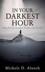 In Your Darkest Hour : Hope for the Hopeless, Broken, and Suicidal - Michele D Aluoch