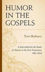 Humor in the Gospels : A Sourcebook for the Study of Humor in the New Testament, 1863-2014 - Terri Bednarz