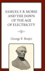 Samuel F. B. Morse and the Dawn of the Age of Electricity - George F. Botjer