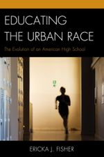 Educating the Urban Race : The Evolution of an American High School - Ericka J. Fisher