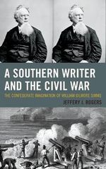 A Southern Writer and the Civil War : The Confederate Imagination of William Gilmore Simms - Jeffery J. Rogers