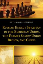 Russian Energy Strategy in the European Union, the Former Soviet Union Region, and China - Stylianos A. Sotiriou