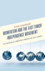 Momentum and the East Timor Independence Movement : The Origins of America's Debate on East Timor - Shane Gunderson