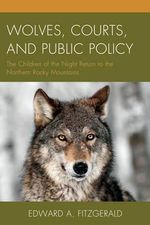 Wolves, Courts, and Public Policy : The Children of the Night Return to the Northern Rocky Mountains - Edward A. Fitzgerald