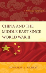 China and the Middle East Since World War II : A Bilateral Approach - Muhamad S. Olimat