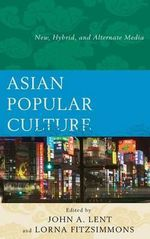 Asian Popular Culture : New, Hybrid, and Alternate Media