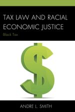 Tax Law and Racial Economic Justice : Black Tax - Andre L. Smith