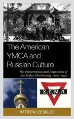The American YMCA and Russian Culture : The Preservation and Expansion of Orthodox Christianity, 1900-1940 - Matthew Lee Miller