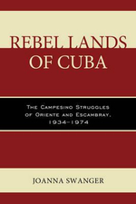Rebel Lands of Cuba : The Campesino Struggles of Oriente and Escambray, 1934-1974 - Joanna Swanger