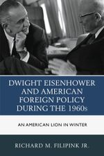 Dwight Eisenhower and American Foreign Policy during the 1960s : An American Lion in Winter - Richard M., Jr. Filipink