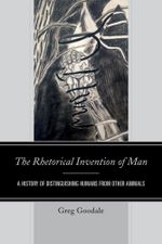 The Rhetorical Invention of Man : A History of Distinguishing Humans from Other Animals - Greg Goodale