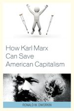 How Karl Marx Can Save American Capitalism - Ronald W. Dworkin
