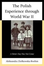 The Polish Experience Through World War II : A Better Day Has Not Come - Aleksandra Ziolkowska-Boehm