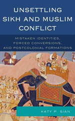 Unsettling Sikh and Muslim Conflict : Mistaken Identities, Forced Conversions, and Postcolonial Formations - Katy P. Sian