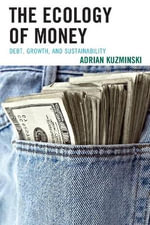 The Ecology of Money : Debt, Growth, and Sustainability - Adrian Kuzminski
