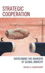 Strategic Cooperation : Overcoming the Barriers of Global Anarchy - Michael O. Slobodchikoff