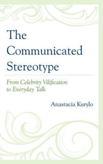 The Communicated Stereotype : From Celebrity Vilification to Everyday Talk - Anastacia Kurylo