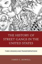 The History of Street Gangs in the United States : Their Origins and Transformations - James C. Howell