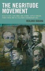 The Negritude Movement : W.E.B. Du Bois, Leon Damas, Aime Cesaire, Leopold Senghor, Frantz Fanon, and the Evolution of an Insurgent Idea - Reiland Rabaka