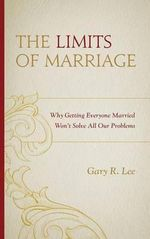The Limits of Marriage : Why Getting Everyone Married Won't Solve All Our Problems - Gary R. Lee