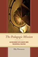 The Pedagogic Mission : An Engagement with Ancient Greek Philosophical Practices - Elly Pirocacos