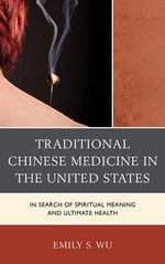 Traditional Chinese Medicine in the United States : In Search of Spiritual Meaning and Ultimate Health - Emily S. Wu