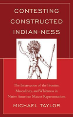 Contesting Constructed Indian-Ness : The Intersection of the Frontier, Masculinity, and Whiteness in Native American Mascot Representations - Michael Taylor