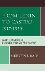 From Lenin to Castro, 1917-1959 : Early Encounters Between Moscow and Havana - Mervyn J. Bain