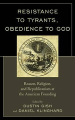 Resistance to Tyrants, Obedience to God : Reason, Religion, and Republicanism at the American Founding