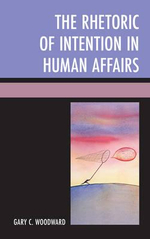 The Rhetoric of Intention in Human Affairs - Gary C. Woodward