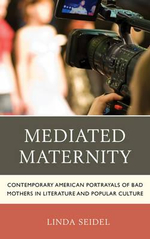 Mediated Maternity : Contemporary American Portrayals of Bad Mothers in Literature and Popular Culture - Linda Seidel