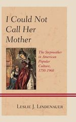 I Could Not Call Her Mother : The Stepmother in American Popular Culture, 1750-1960 - Leslie J. Lindenauer