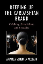Keeping Up the Kardashian Brand : Celebrity, Materialism, and Sexuality - Amanda Scheiner McClain