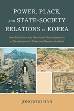 Power, Place, and State-Society Relations in Korea : Neo-Confucian and Geomantic Reconstruction of Developmental State and Democratization - Han Jong-Woo