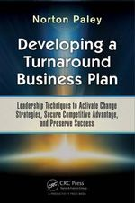 Developing a Turnaround Business Plan : Leadership Techniques to Activate Change Strategies, Secure Competitive Advantage, and Preserve Success - Norton Paley