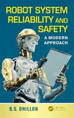 Robot System Reliability and Safety : A Modern Approach - B. S. Dhillon