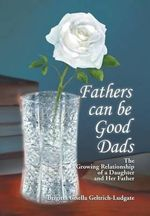 Fathers Can Be Good Dads : The Growing Relationship of a Daughter and Her Father - Brigitta Gisella Geltrich-Ludgate