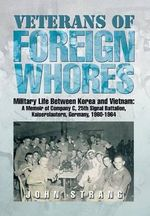 Veterans of Foreign Whores : Military Life Between Korea and Vietnam: A Memoir of Company C, 25th Signal Battalion, Kaiserslautern, Germany, 1960-1 - John Strang