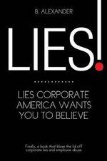 Lies! : Lies Corporate American Wants You to Believe - B. Alexander