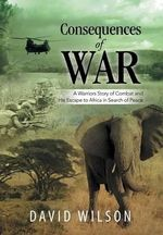 Consequences of War : A Warriors Story of Combat and His Escape to Africa in Search of Peace - David Wilson