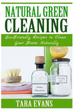Natural Green Cleaning : Eco-Friendly Recipes to Clean Your Home Naturally - Tara Evans