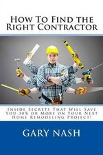 How to Find the Right Contractor for Your Project : Inside Secrets That Will Save You 40% or More on Your Next Home Remodeling Project! - Gary L Nash